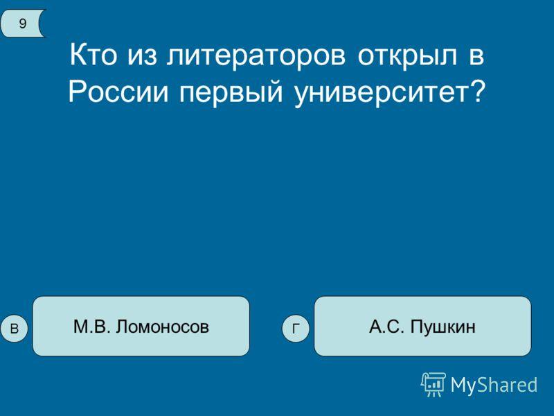 Кто из литераторов открыл в России первый университет? А.С. ПушкинМ.В. Ломоносов 9 ВГ