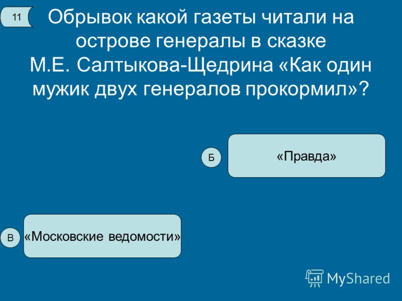 Обрывок какой газеты читали на острове генералы в сказке М.Е. Салтыкова-Щедрина «Как один мужик двух генералов прокормил»? «Московские ведомости» «Правда» 1 В Б