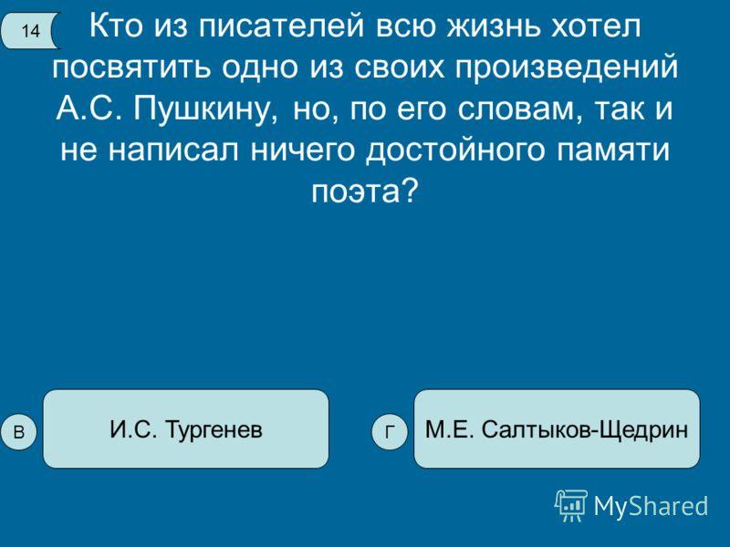 Кто из писателей всю жизнь хотел посвятить одно из своих произведений А.С. Пушкину, но, по его словам, так и не написал ничего достойного памяти поэта? М.Е. Салтыков-ЩедринИ.С. Тургенев 14 ВГ
