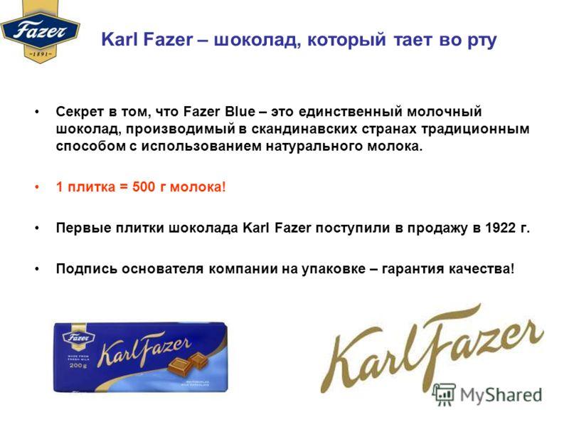 Karl Fazer – шоколад, который тает во рту Секрет в том, что Fazer Blue – это единственный молочный шоколад, производимый в скандинавских странах традиционным способом с использованием натурального молока. 1 плитка = 500 г молока! Первые плитки шокола