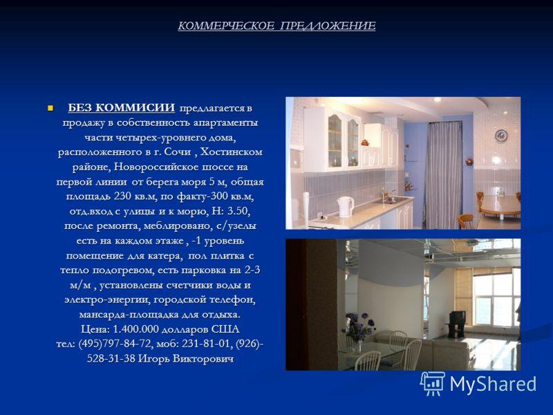 КОММЕРЧЕСКОЕ ПРЕДЛОЖЕНИЕ БЕЗ КОММИСИИ предлагается впродажу в собственность апартаментычасти четырех-уровнего дома,расположенного в г. Сочи, Хостинскомрайоне, Новороссийское шоссе напервой линии от берега моря 5 м, общаяплощадь 230 кв.м, по факту-300