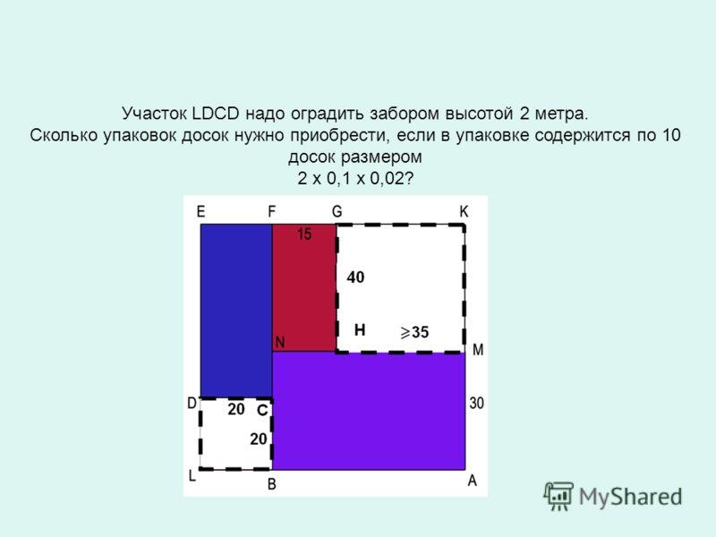 Участок LDCD надо оградить забором высотой 2 метра. Сколько упаковок досок нужно приобрести, если в упаковке содержится по 10 досок размером 2 х 0,1 х 0,02?