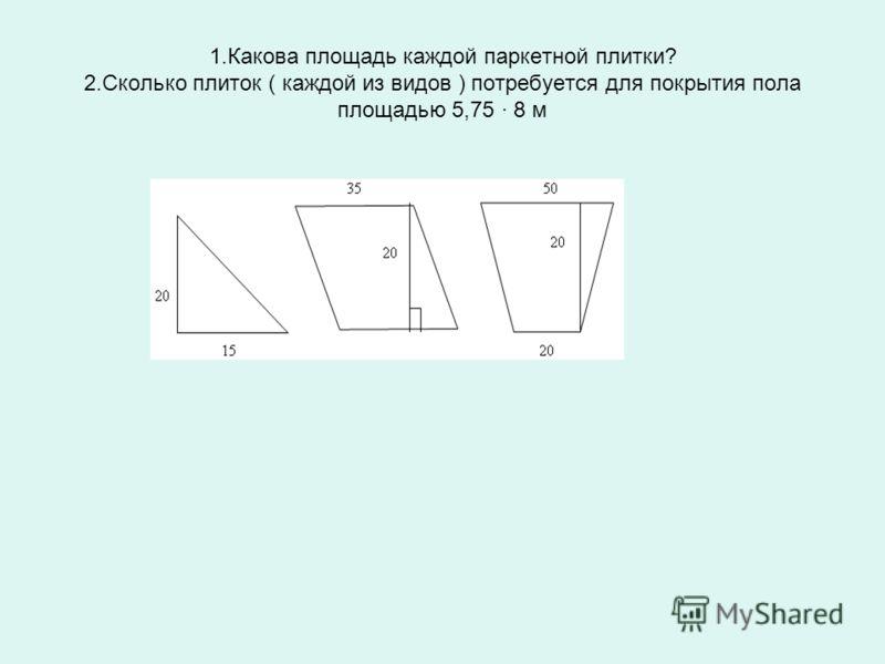 1.Какова площадь каждой паркетной плитки? 2.Сколько плиток ( каждой из видов ) потребуется для покрытия пола площадью 5,75 8 м