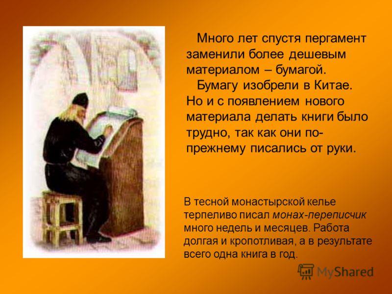 Много лет спустя пергамент заменили более дешевым материалом – бумагой. Бумагу изобрели в Китае. Но и с появлением нового материала делать книги было трудно, так как они по- прежнему писались от руки. В тесной монастырской келье терпеливо писал монах