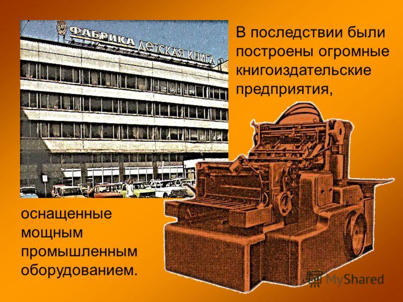 В последствии были построены огромные книгоиздательские предприятия, оснащенные мощным промышленным оборудованием.