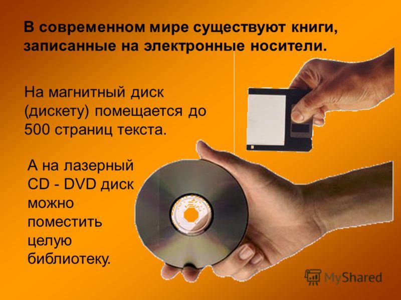 В современном мире существуют книги, записанные на электронные носители. На магнитный диск (дискету) помещается до 500 страниц текста. А на лазерный CD - DVD диск можно поместить целую библиотеку.