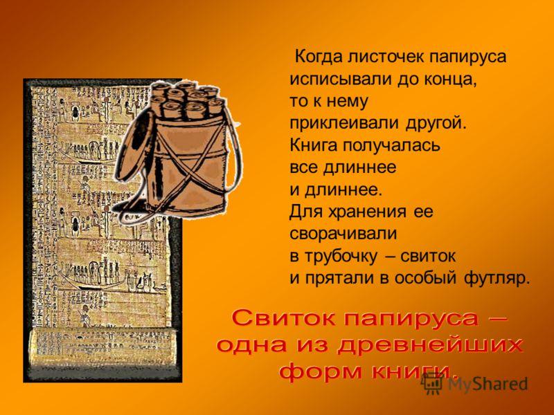 Когда листочек папируса исписывали до конца, то к нему приклеивали другой. Книга получалась все длиннее и длиннее. Для хранения ее сворачивали в трубочку – свиток и прятали в особый футляр.