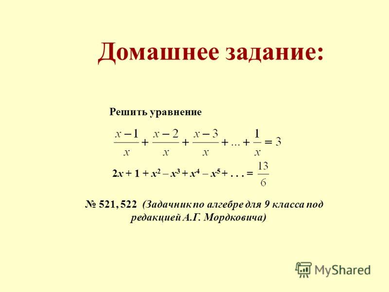 Домашнее задание: Решить уравнение 2x + 1 + x 2 x 3 + x 4 x 5 +... = 521, 522 (Задачник по алгебре для 9 класса под редакцией А.Г. Мордковича)