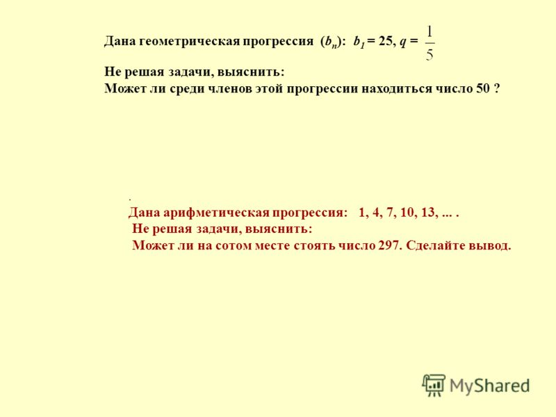 Дана геометрическая прогрессия (b n ): b 1 = 25, q =. Дана арифметическая прогрессия: 1, 4, 7, 10, 13,.... Не решая задачи, выяснить: Может ли на сотом месте стоять число 297. Сделайте вывод. Не решая задачи, выяснить: Может ли среди членов этой прог