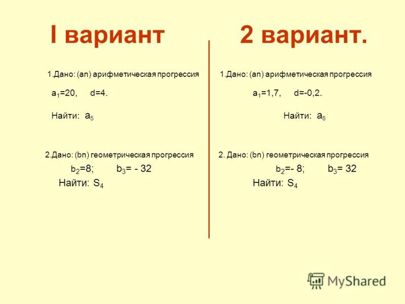 I вариант 2 вариант. 1.Дано: (аn) арифметическая прогрессия 1.Дано: (аn) арифметическая прогрессия а 1 =20, d=4. а 1 =1,7, d=-0,2. Найти: а 5 Найти: а 8 2.Дано: (bn) геометрическая прогрессия 2. Дано: (bn) геометрическая прогрессия b 2 =8; b 3 = - 32