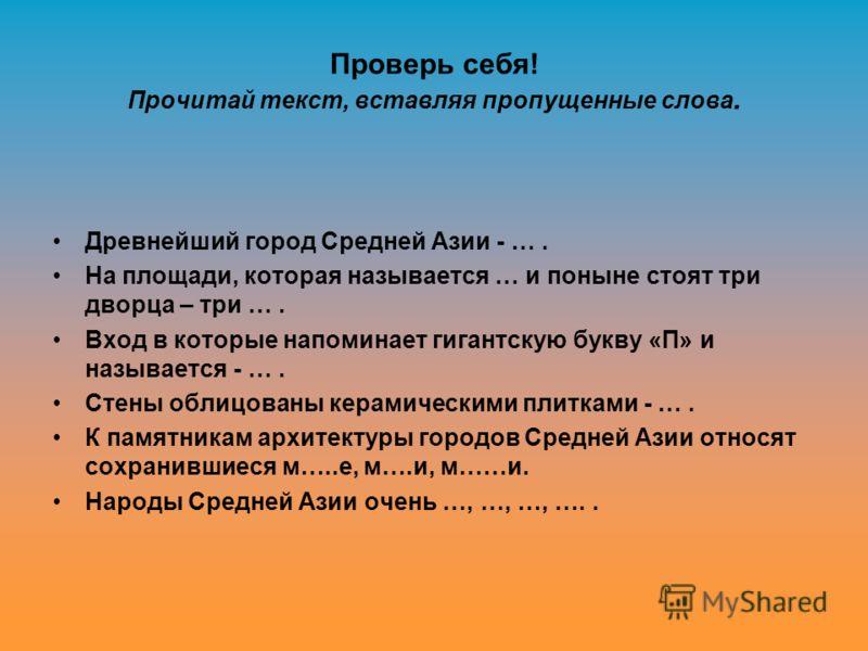 Проверь себя! Прочитай текст, вставляя пропущенные слова. Древнейший город Средней Азии - …. На площади, которая называется … и поныне стоят три дворца – три …. Вход в которые напоминает гигантскую букву «П» и называется - …. Стены облицованы керамич