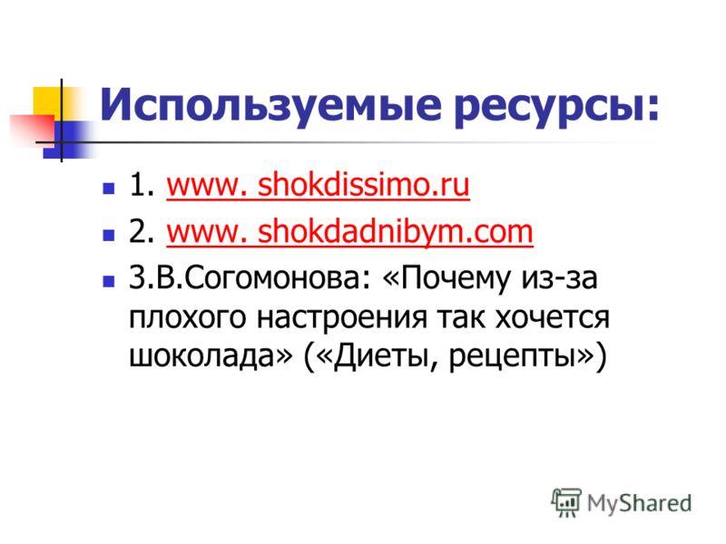 Используемые ресурсы: 1. www. shokdissimo.ruwww. shokdissimo.ru 2. www. shokdadnibym.comwww. shokdadnibym.com 3.В.Согомонова: «Почему из-за плохого настроения так хочется шоколада» («Диеты, рецепты»)