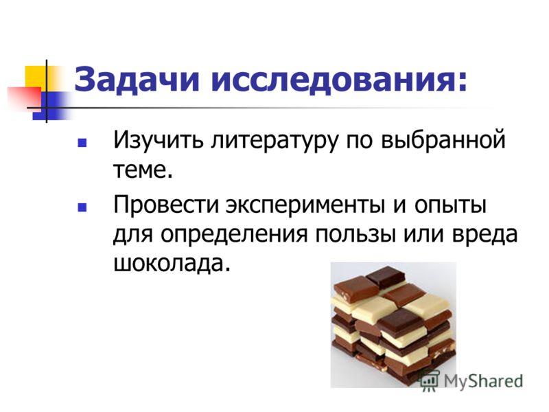 Изучить литературу по выбранной теме. Провести эксперименты и опыты для определения пользы или вреда шоколада. Задачи исследования: