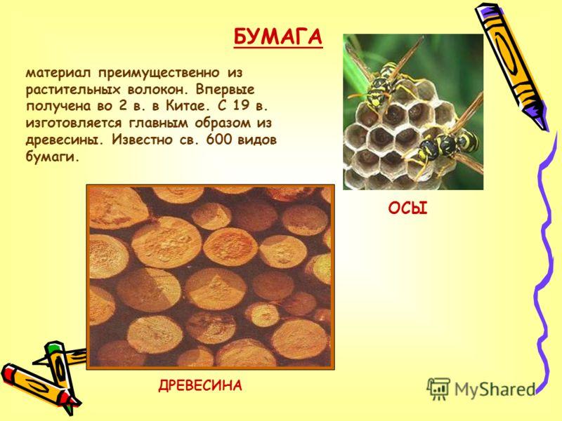 БУМАГА материал преимущественно из растительных волокон. Впервые получена во 2 в. в Китае. С 19 в. изготовляется главным образом из древесины. Известно св. 600 видов бумаги. ОСЫ ДРЕВЕСИНА
