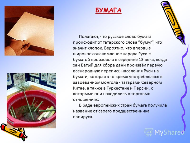 БУМАГА Полагают, что русское слово бумага происходит от татарского слова бумуг, что значит хлопок. Вероятно, что впервые широкое ознакомление народа Руси с бумагой произошло в середине 13 века, когда хан Батый для сбора дани произвёл первую всенародн
