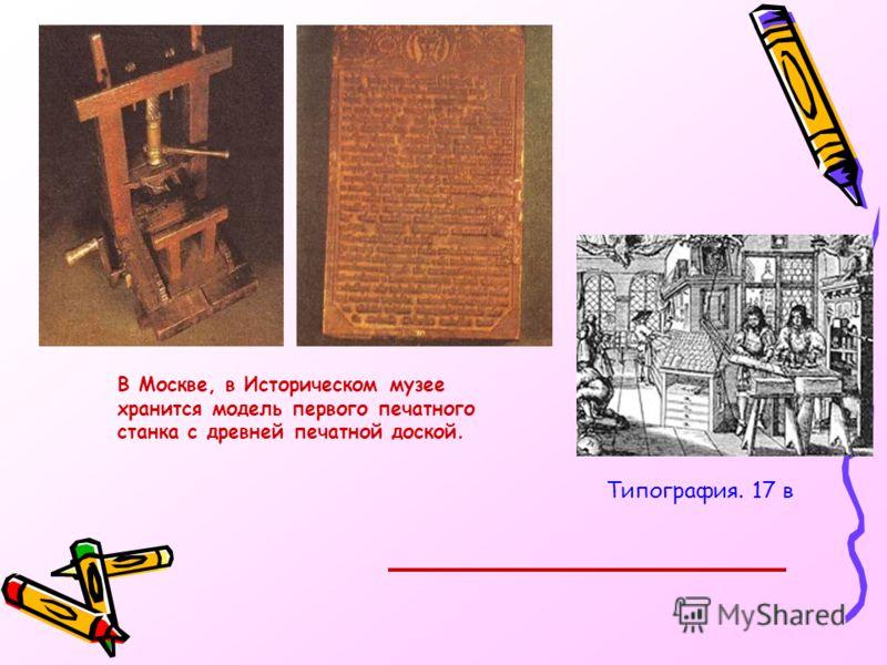 В Москве, в Историческом музее хранится модель первого печатного станка с древней печатной доской. Типография. 17 в