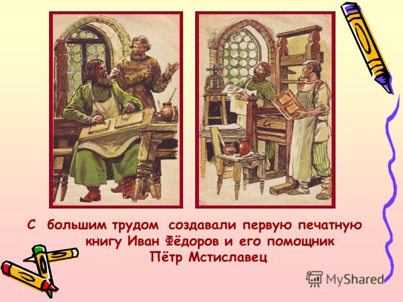 С большим трудом создавали первую печатную книгу Иван Фёдоров и его помощник Пётр Мстиславец