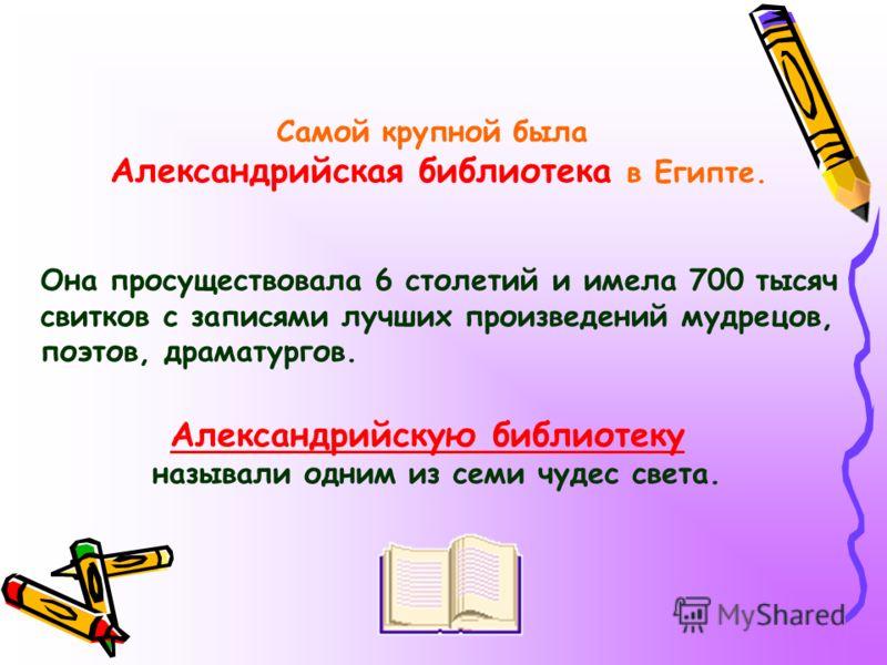 Самой крупной была Александрийская библиотека в Египте. Она просуществовала 6 столетий и имела 700 тысяч свитков с записями лучших произведений мудрецов, поэтов, драматургов. Александрийскую библиотеку называли одним из семи чудес света.