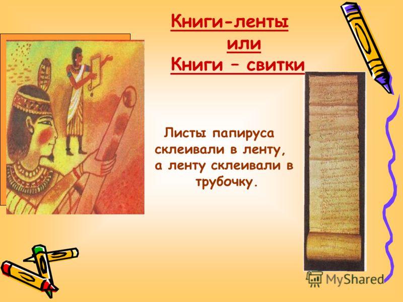 Листы папируса склеивали в ленту, а ленту склеивали в трубочку. Книги-ленты или Книги – свитки