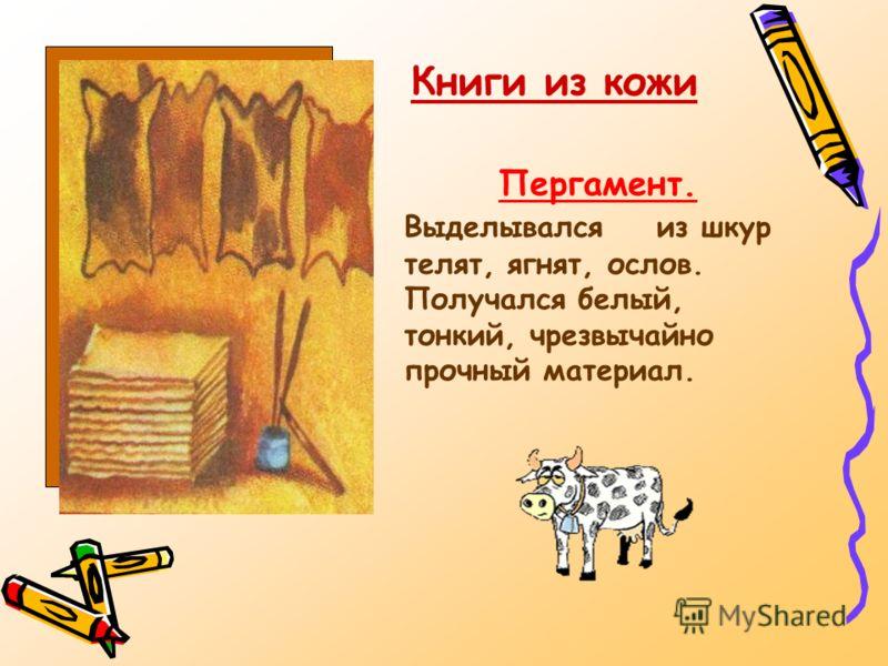 Пергамент. Выделывался из шкур телят, ягнят, ослов. Получался белый, тонкий, чрезвычайно прочный материал. Книги из кожи