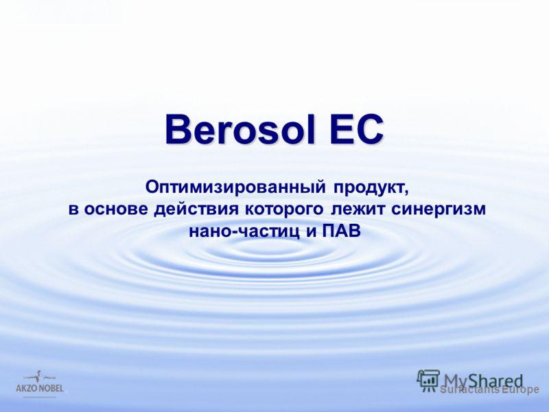Surfactants Europe /gbk Berosol EC Berosol EC Оптимизированный продукт, в основе действия которого лежит синергизм нано-частиц и ПАВ