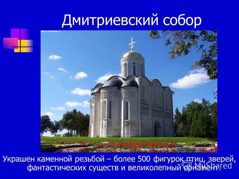 Дмитриевский собор Украшен каменной резьбой – более 500 фигурок птиц, зверей, фантастических существ и великолепный орнамент.