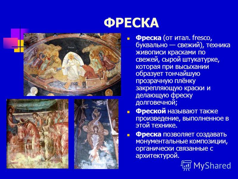 ФРЕСКА Фреска (от итал. fresco, буквально свежий), техника живописи красками по свежей, сырой штукатурке, которая при высыхании образует тончайшую прозрачную плёнку закрепляющую краски и делающую фреску долговечной; Фреской называют также произведени