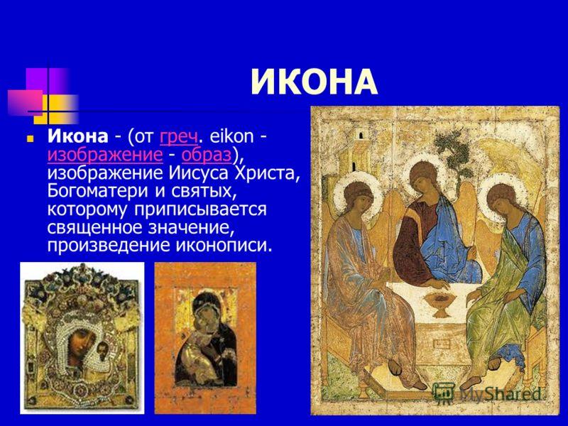 ИКОНА Икона - (от греч. eikon - изображение - образ), изображение Иисуса Христа, Богоматери и святых, которому приписывается священное значение, произведение иконописи.греч изображениеобраз