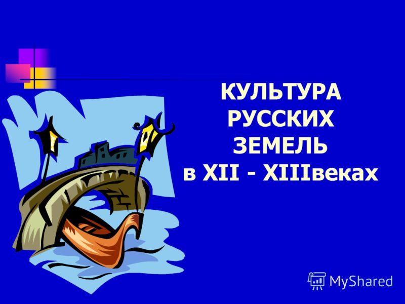 КУЛЬТУРА РУССКИХ ЗЕМЕЛЬ в XII - XIIIвеках
