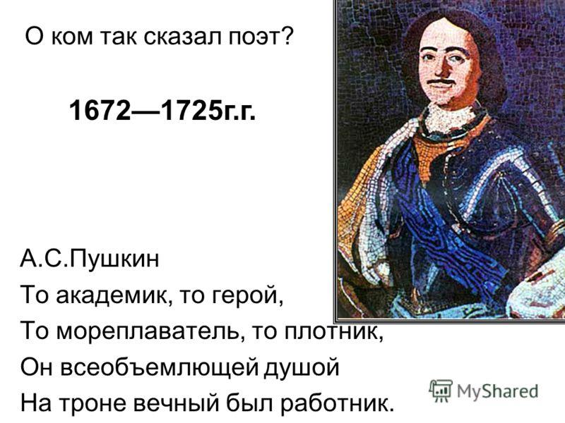 О ком так сказал поэт? А.С.Пушкин То академик, то герой, То мореплаватель, то плотник, Он всеобъемлющей душой На троне вечный был работник. 16721725г.г.
