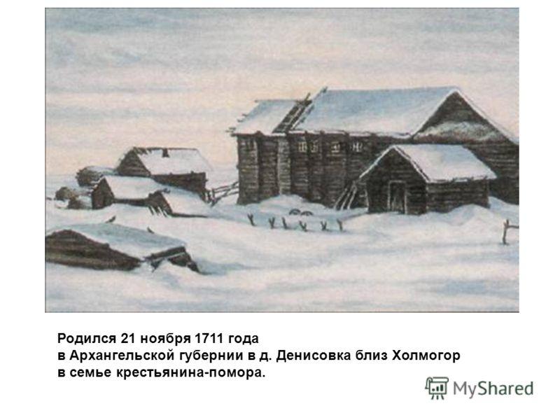 Родился 21 ноября 1711 года в Архангельской губернии в д. Денисовка близ Холмогор в семье крестьянина-помора.