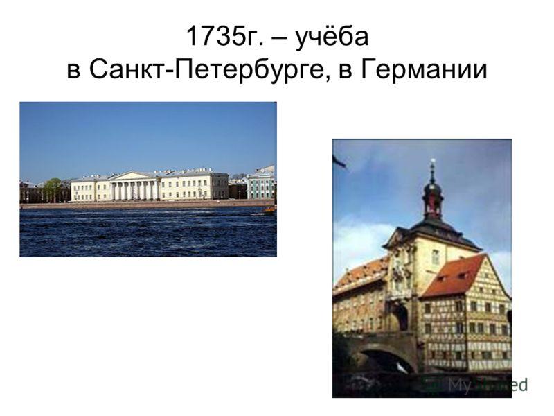 1735г. – учёба в Санкт-Петербурге, в Германии