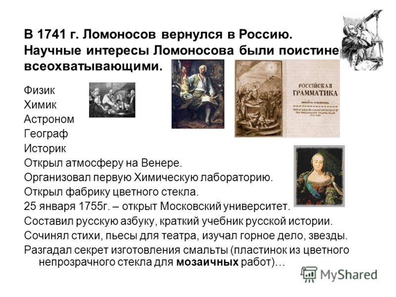 В 1741 г. Ломоносов вернулся в Россию. Научные интересы Ломоносова были поистине всеохватывающими. Физик Химик Астроном Географ Историк Открыл атмосферу на Венере. Организовал первую Химическую лабораторию. Открыл фабрику цветного стекла. 25 января 1
