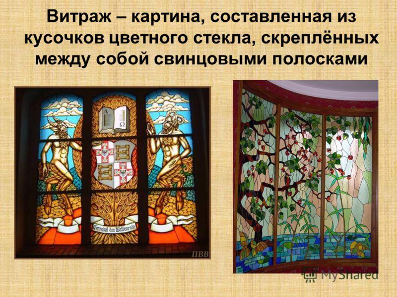 Витраж – картина, составленная из кусочков цветного стекла, скреплённых между собой свинцовыми полосками