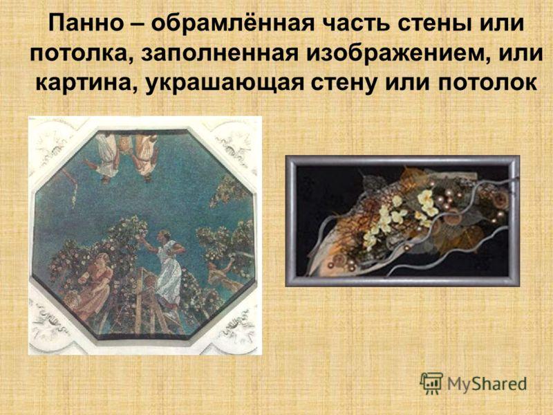 Панно – обрамлённая часть стены или потолка, заполненная изображением, или картина, украшающая стену или потолок