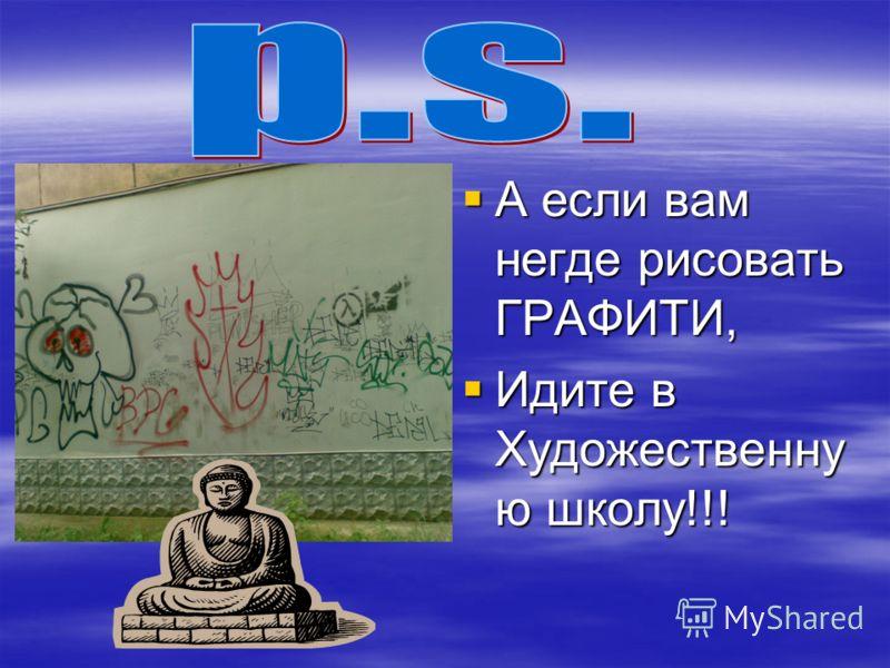 А если вам негде рисовать ГРАФИТИ, Идите в Художественну ю школу!!!