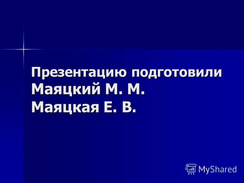 Презентацию подготовилиМаяцкий М. М.Маяцкая Е. В.