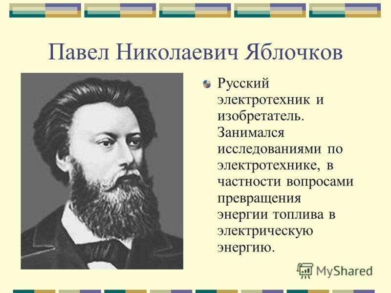 Павел Николаевич Яблочков Русский электротехник и изобретатель. Занимался исследованиями по электротехнике, в частности вопросами превращения энергии топлива в электрическую энергию.