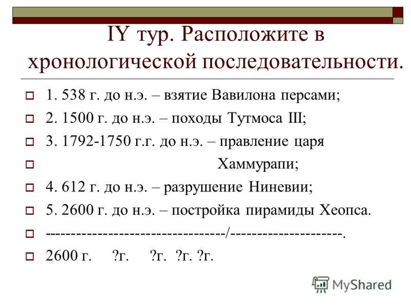 IY тур. Расположите в хронологической последовательности. 1. 538 г. до н.э. – взятие Вавилона персами; 2. 1500 г. до н.э. – походы Тутмоса III; 3. 1792-1750 г.г. до н.э. – правление царя Хаммурапи; 4. 612 г. до н.э. – разрушение Ниневии; 5. 2600 г. д