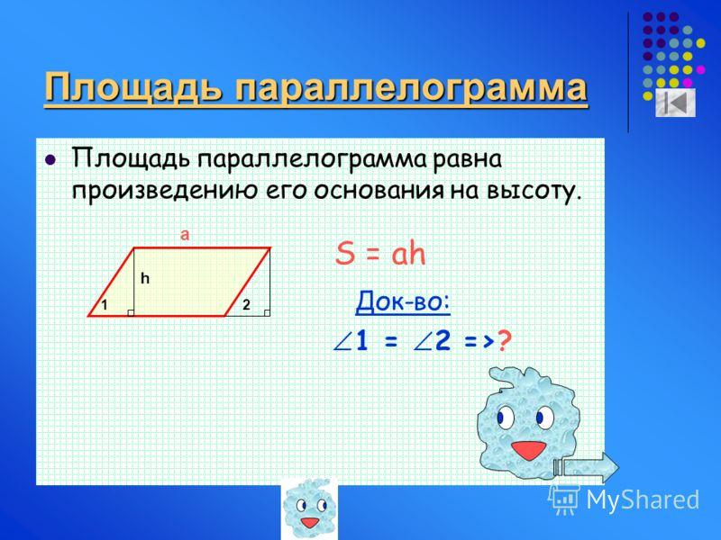 Площадь параллелограмма Площадь параллелограмма равна произведению его основания на высоту. Док-во: 1 = 2 =>? h a S = ah 12