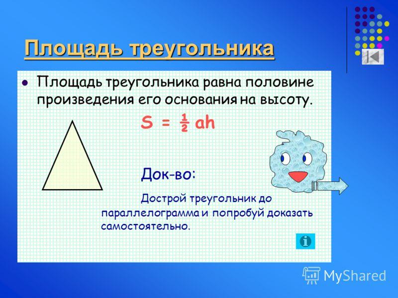 Площадь треугольника Площадь треугольника равна половине произведения его основания на высоту. S = ½ ah Док-во: Дострой треугольник до параллелограмма и попробуй доказать самостоятельно.