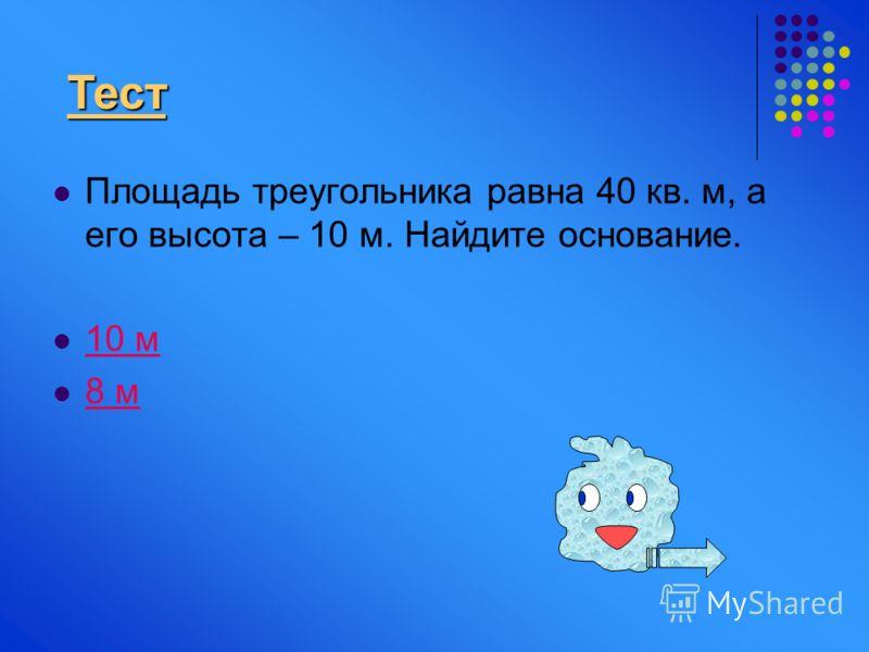 Площадь треугольника равна 40 кв. м, а его высота – 10 м. Найдите основание. 10 м 8 м Тест