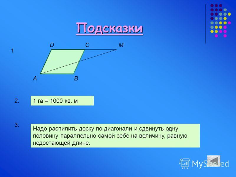 Подсказки A DC B M 1 2.1 га = 1000 кв. м 3. Надо распилить доску по диагонали и сдвинуть одну половину параллельно самой себе на величину, равную недостающей длине.