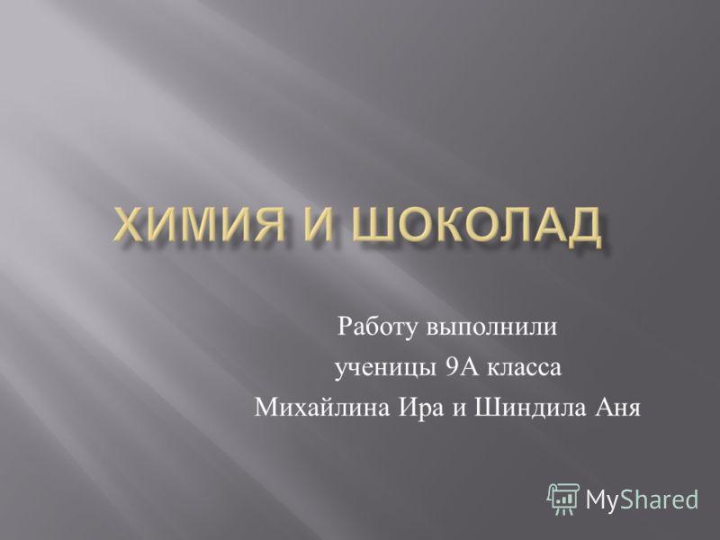 Работу выполнили ученицы 9 А класса Михайлина Ира и Шиндила Аня