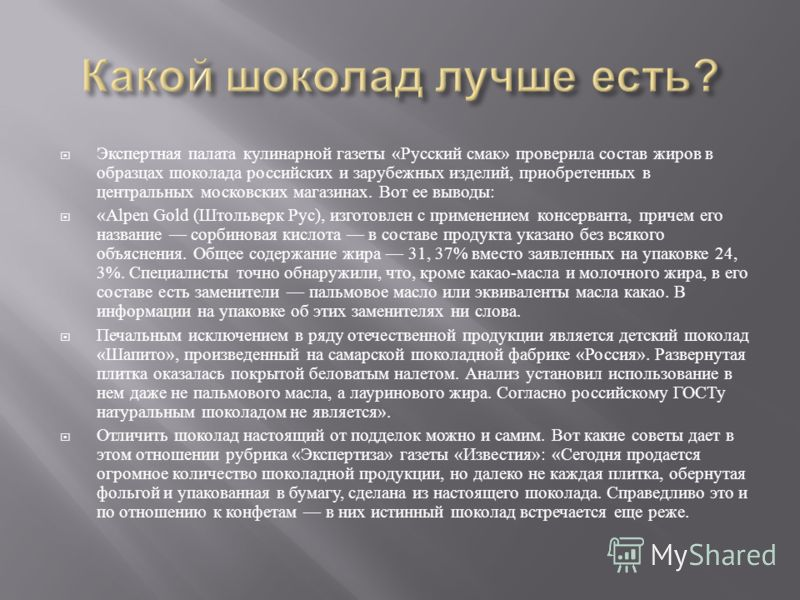 Экспертная палата кулинарной газеты « Русский смак » проверила состав жиров в образцах шоколада российских и зарубежных изделий, приобретенных в центральных московских магазинах. Вот ее выводы : «Alpen Gold ( Штольверк Рус ), изготовлен с применением