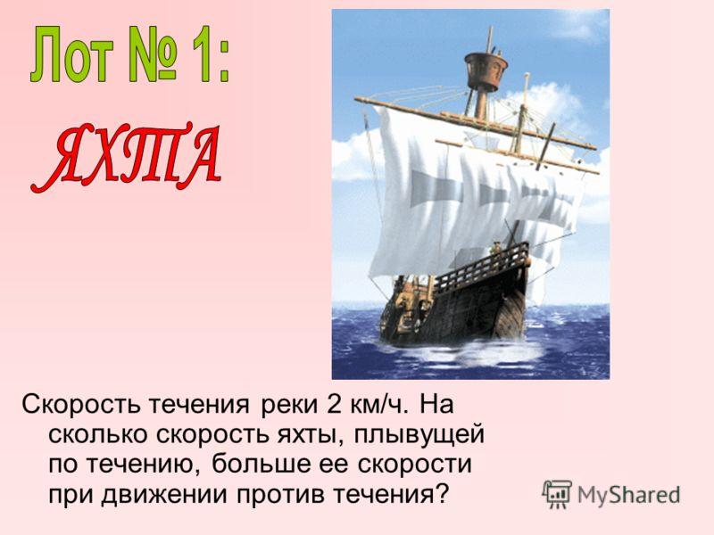 Скорость течения реки 2 км/ч. На сколько скорость яхты, плывущей по течению, больше ее скорости при движении против течения?