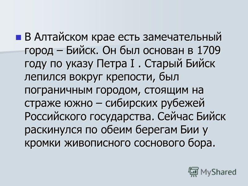 В Алтайском крае есть замечательный город – Бийск. Он был основан в 1709 году по указу Петра I. Старый Бийск лепился вокруг крепости, был пограничным городом, стоящим на страже южно – сибирских рубежей Российского государства. Сейчас Бийск раскинулся