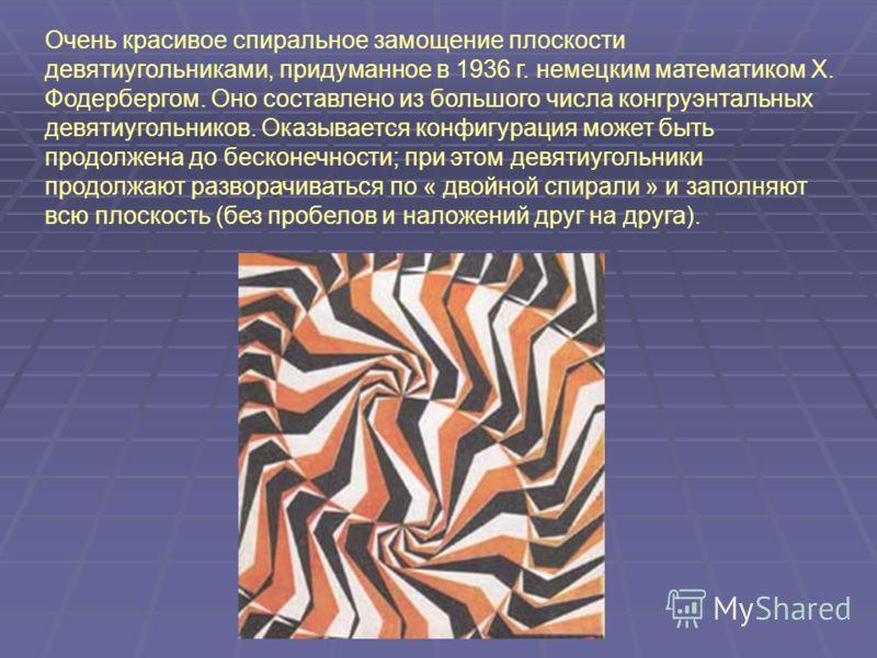 Очень красивое спиральное замощение плоскости девятиугольниками, придуманное в 1936 г. немецким математиком X. Фодербергом. Оно составлено из большого числа конгруэнтальных девятиугольников. Оказывается конфигурация может быть продолжена до бесконечн