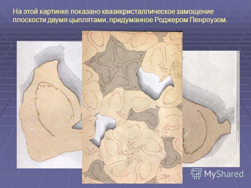 На этой картинке показано квазикристаллическое замощение плоскости двумя цыплятами, придуманное Роджером Пенроузом.