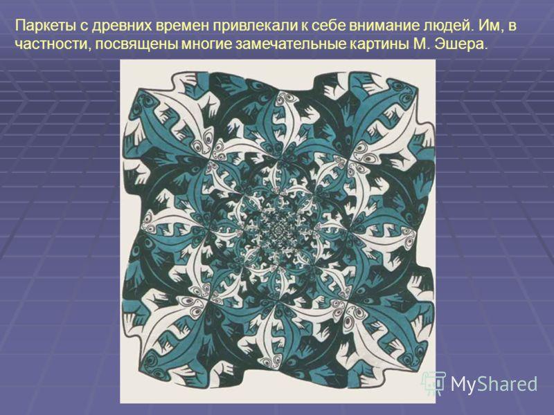 Паркеты с древних времен привлекали к себе внимание людей. Им, в частности, посвящены многие замечательные картины М. Эшера.